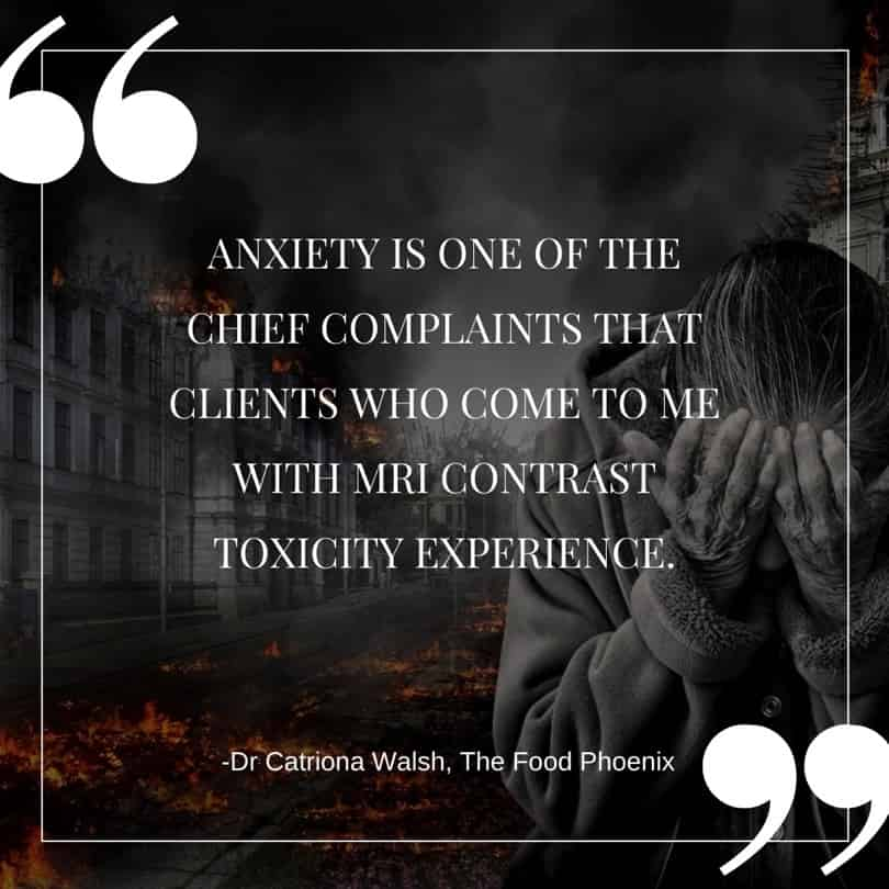 Anxiety is one of the chief complaints of clients who come to me with MRI contrast toxicity - Quote. If you' have side effects from gadolinium contrasts, you need to discover how to deal with anxiety