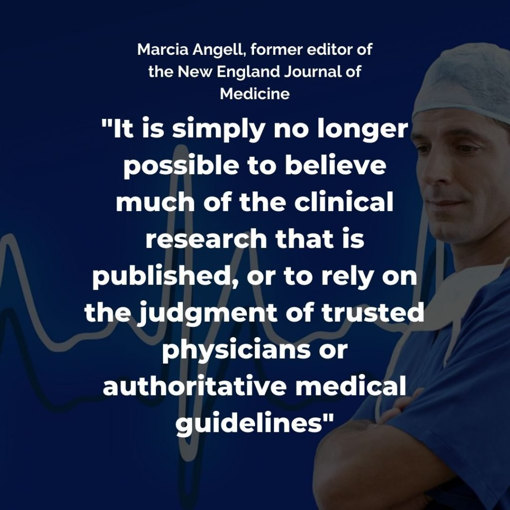 It is simply no longer possible to believe much of the clinical research that is published, or to rely on the judgement of trusted physicians or authoritative medical guidelines quote by Marcia Angell