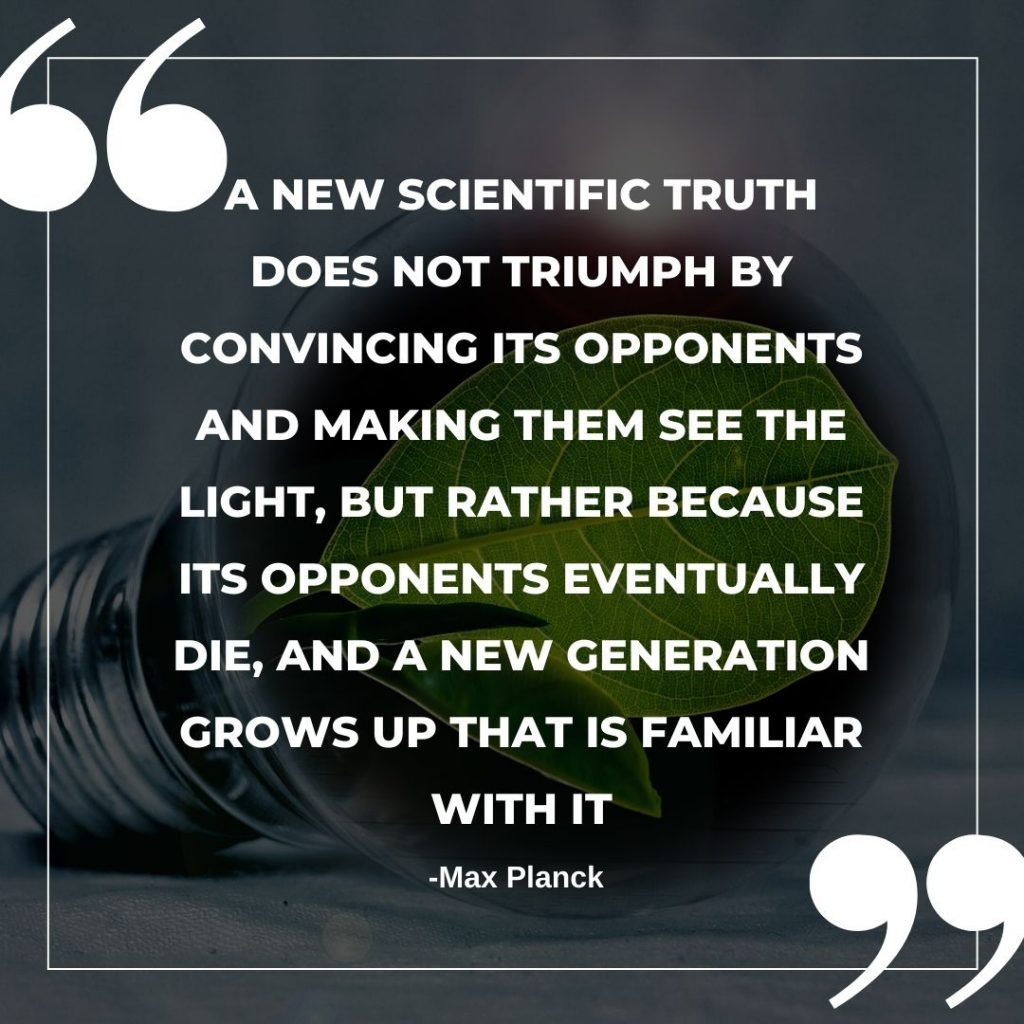 A new scientific truth does not triumph by convincing its opponents and making them see the light, but rather because its opponents eventually die, and a new generation grows up that is familiar with it. Quote by Max Plank