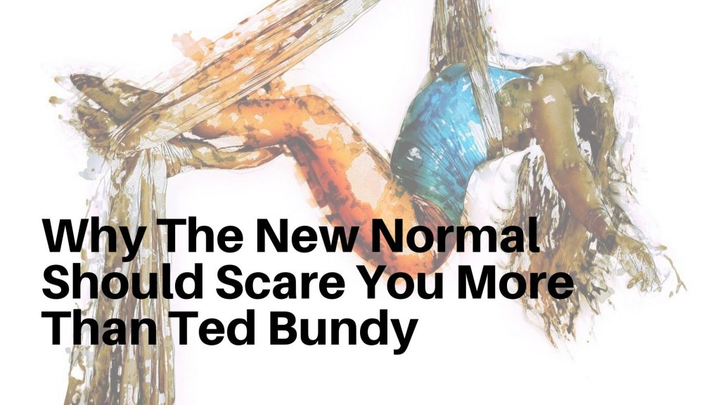 The new normal should scare you more than Ted Bundy