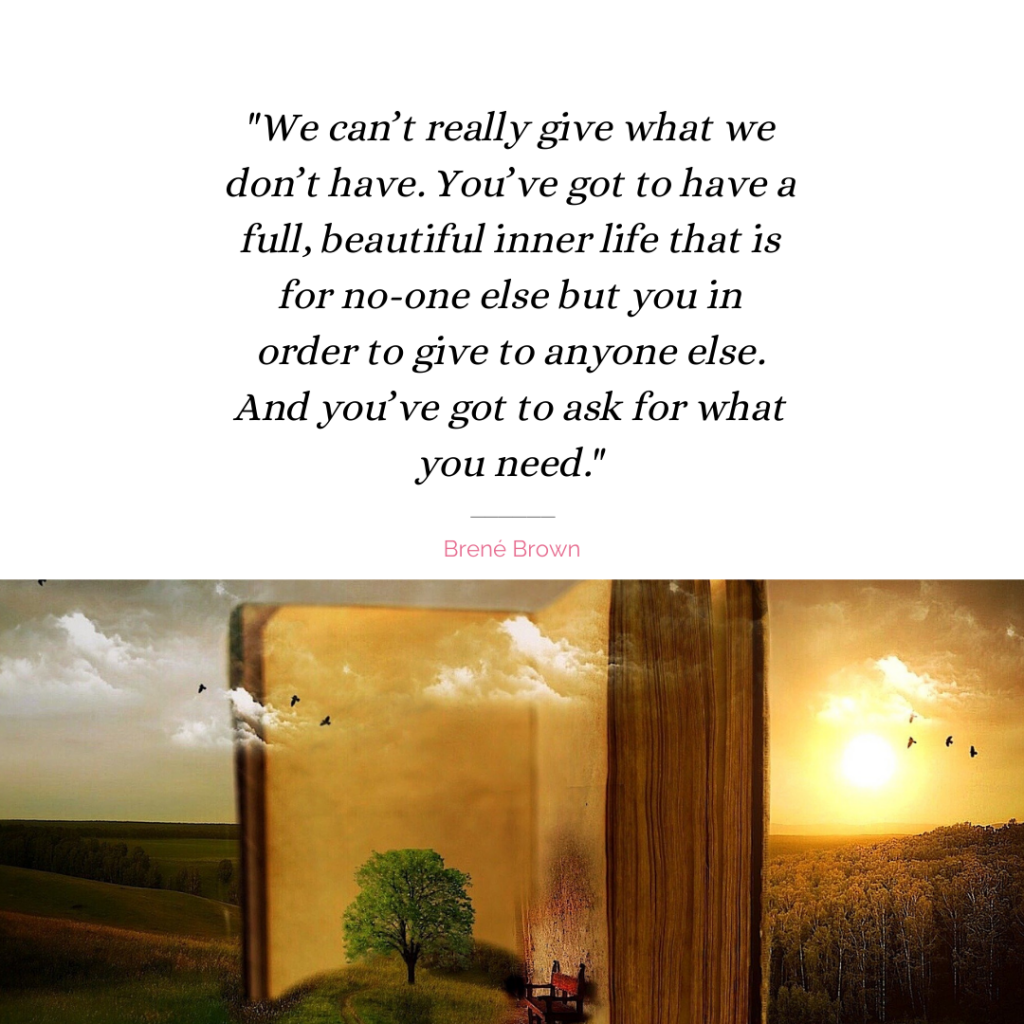 """""""We can't really give what we don't have. You've got to have a full, beautiful inner life that is for no-one else but you in order to give to anyone else. And you've got to ask for what you need. """" quote by Brené Brown"""